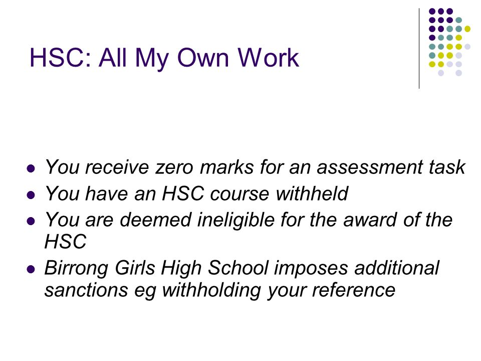 HSC: All My Own Work You receive zero marks for an assessment task You have an HSC course withheld You are deemed ineligible for the award of the HSC Birrong Girls High School imposes additional sanctions eg withholding your reference