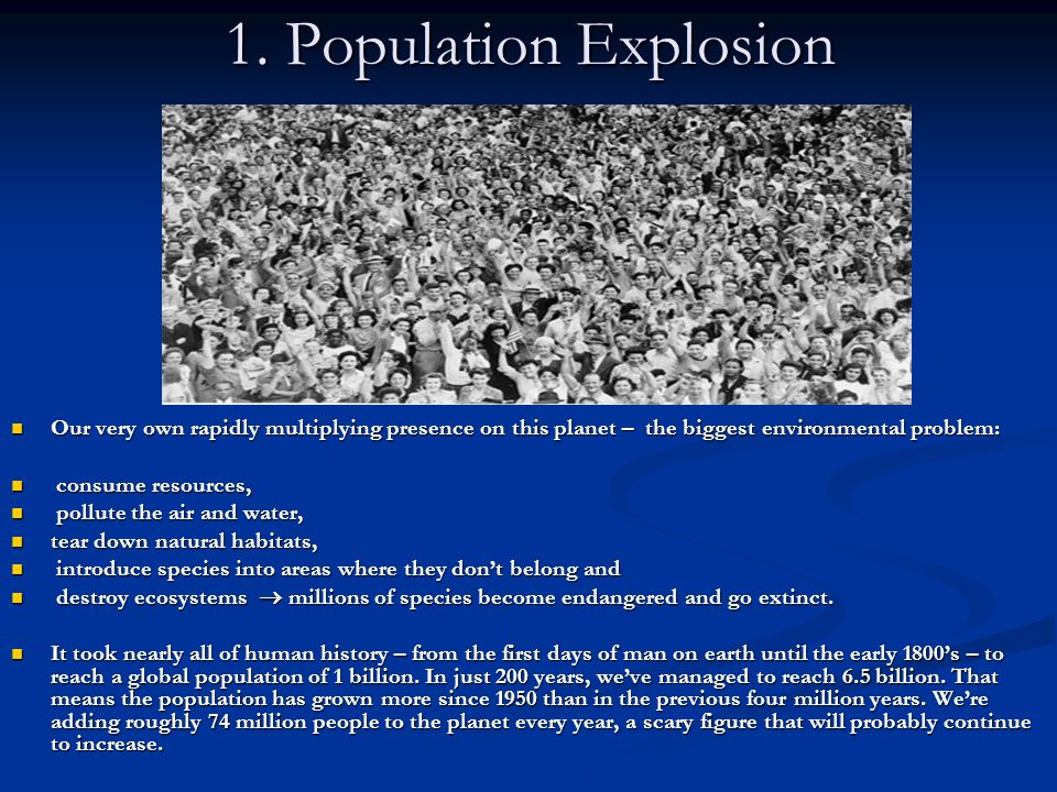 1. Population Explosion Our very own rapidly multiplying presence on this planet – the biggest environmental problem: consume resources, pollute the a