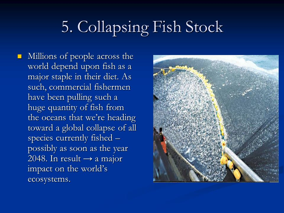 5. Collapsing Fish Stock Millions of people across the world depend upon fish as a major staple in their diet. As such, commercial fishermen have been