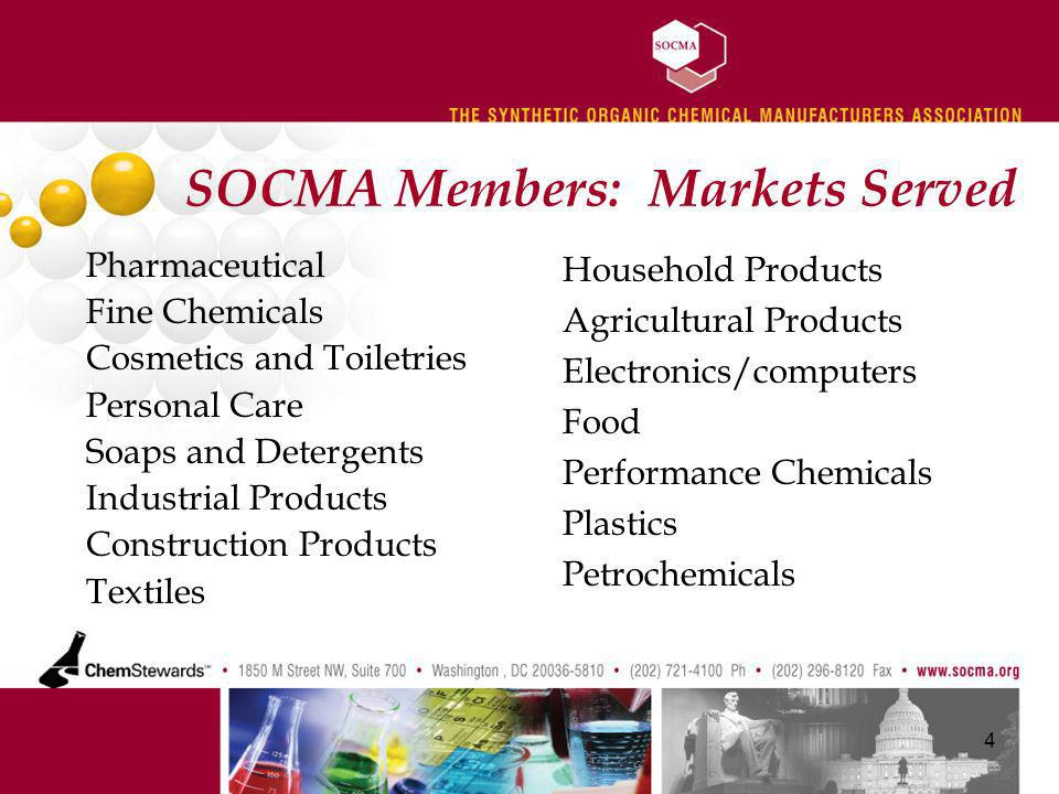 SOCMA Members: Markets Served Pharmaceutical Fine Chemicals Cosmetics and Toiletries Personal Care Soaps and Detergents Industrial Products Construction Products Textiles 4 Household Products Agricultural Products Electronics/computers Food Performance Chemicals Plastics Petrochemicals
