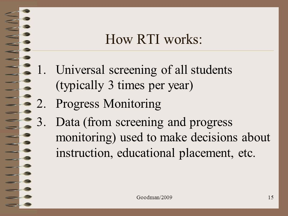 Goodman/200915 How RTI works: 1.Universal screening of all students (typically 3 times per year) 2.Progress Monitoring 3.Data (from screening and prog