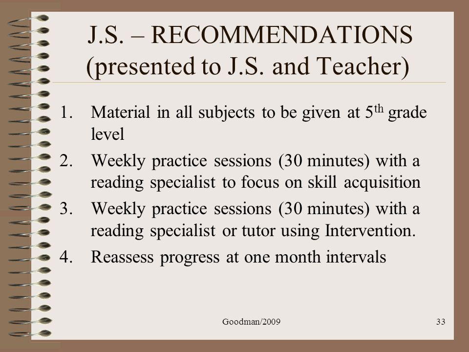 Goodman/200933 J.S. – RECOMMENDATIONS (presented to J.S. and Teacher) 1.Material in all subjects to be given at 5 th grade level 2.Weekly practice ses