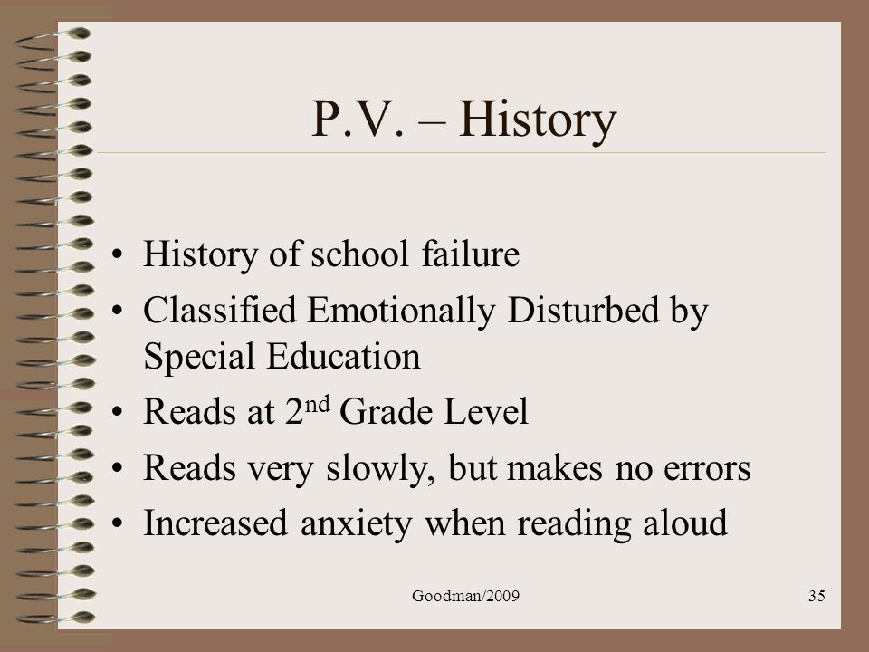 Goodman/200935 P.V. – History History of school failure Classified Emotionally Disturbed by Special Education Reads at 2 nd Grade Level Reads very slo