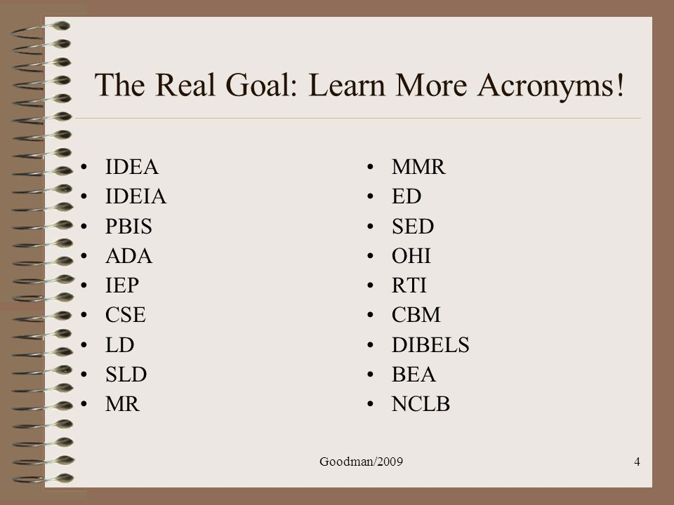 Goodman/20094 The Real Goal: Learn More Acronyms! IDEA IDEIA PBIS ADA IEP CSE LD SLD MR MMR ED SED OHI RTI CBM DIBELS BEA NCLB