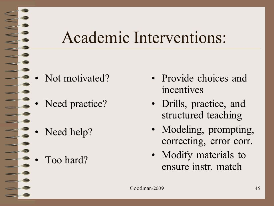 Goodman/200945 Academic Interventions: Not motivated? Need practice? Need help? Too hard? Provide choices and incentives Drills, practice, and structu