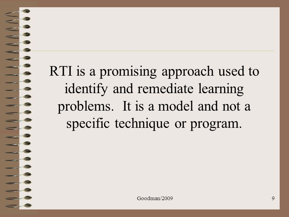 Goodman/200910 Advantages of RTI: Allows for early intervention Can be used with all students Provides a map of what works (and what doesnt) for individual students Tracks student response over time (instead of at intake and release) Conforms to IDEIA The focus is on measurable and changeable aspects of the instructional environment