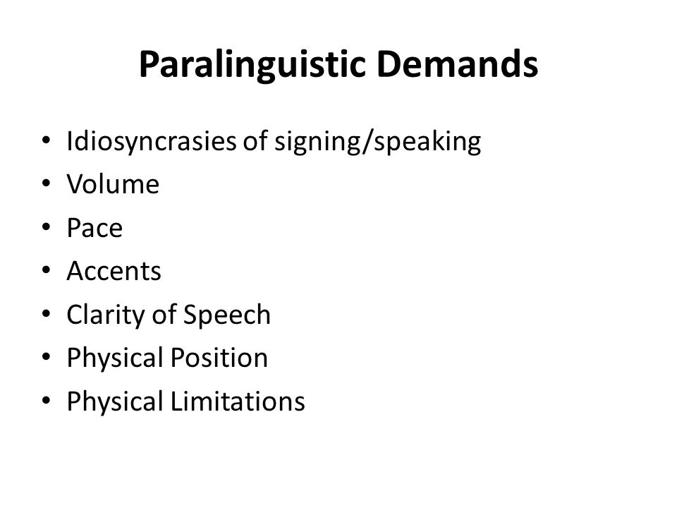Paralinguistic Demands Idiosyncrasies of signing/speaking Volume Pace Accents Clarity of Speech Physical Position Physical Limitations