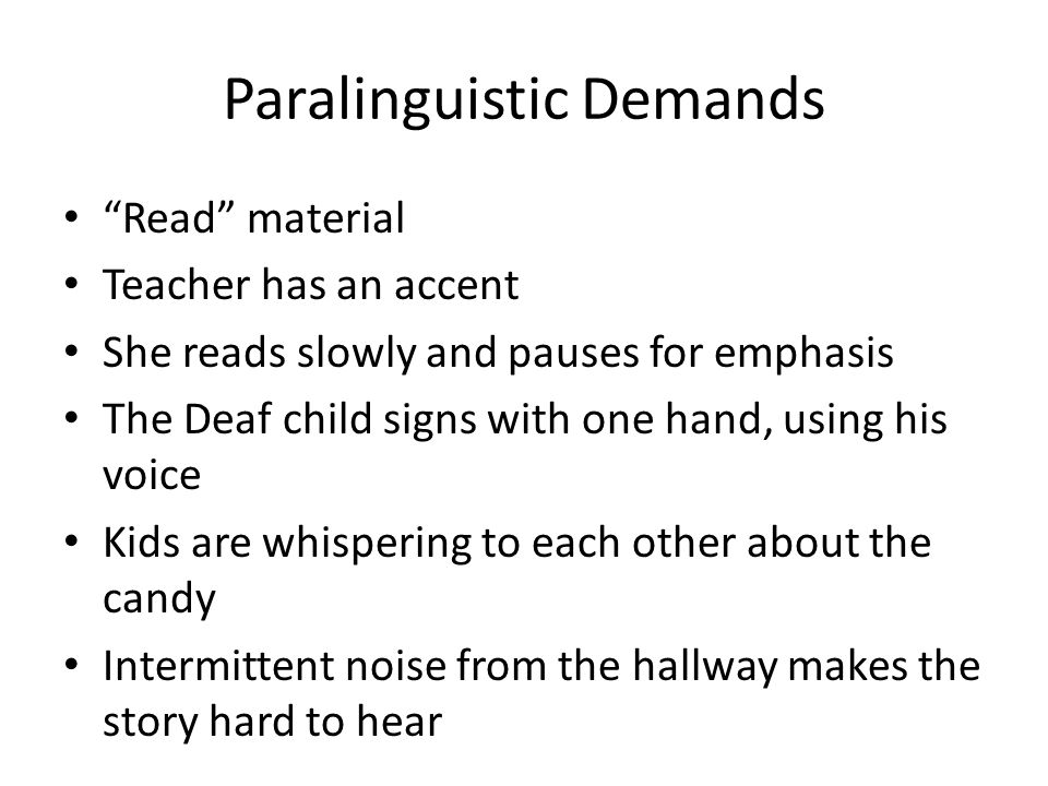 Paralinguistic Demands Read material Teacher has an accent She reads slowly and pauses for emphasis The Deaf child signs with one hand, using his voic