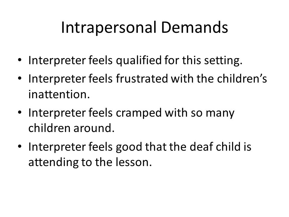 Intrapersonal Demands Interpreter feels qualified for this setting. Interpreter feels frustrated with the childrens inattention. Interpreter feels cra