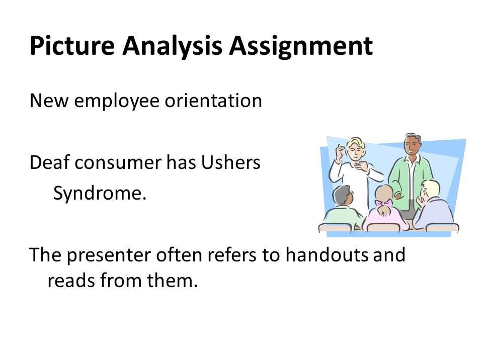 Picture Analysis Assignment New employee orientation Deaf consumer has Ushers Syndrome. The presenter often refers to handouts and reads from them.