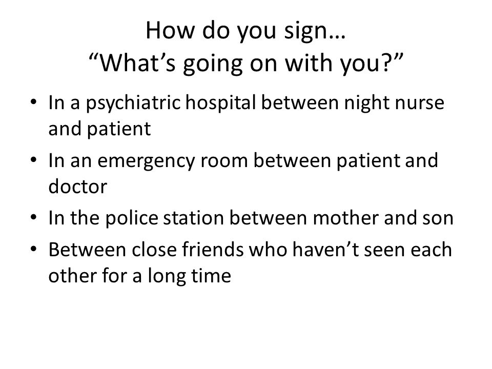 How do you sign… Whats going on with you? In a psychiatric hospital between night nurse and patient In an emergency room between patient and doctor In