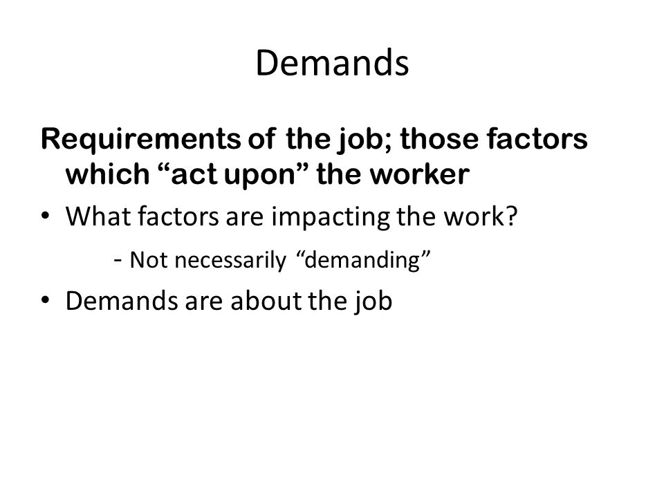 Demands Requirements of the job; those factors which act upon the worker What factors are impacting the work? - Not necessarily demanding Demands are