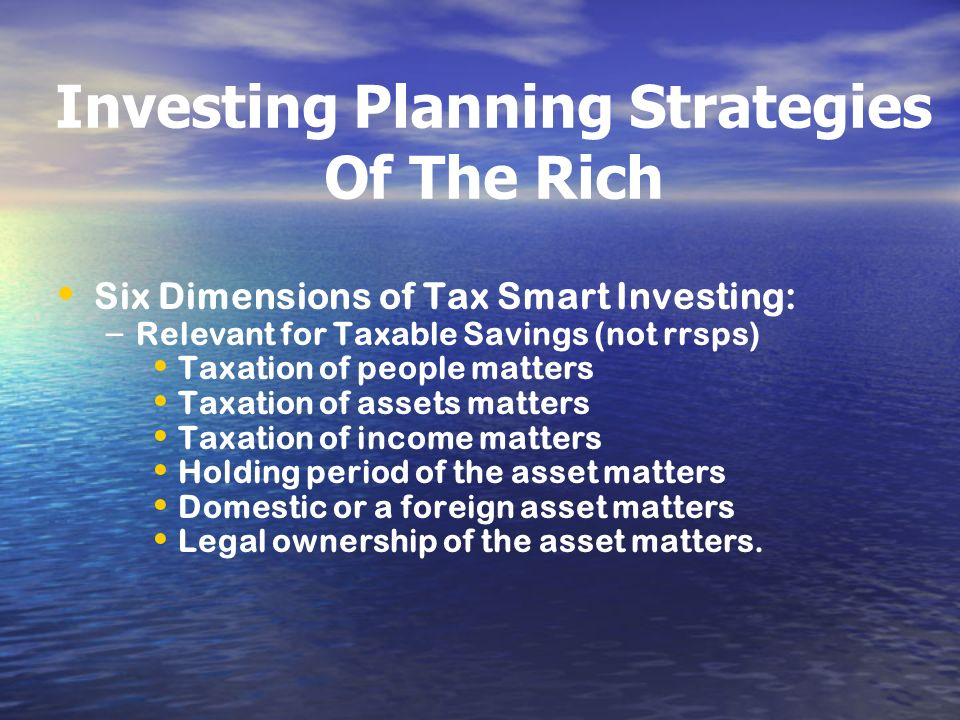Investing Planning Strategies Of The Rich Six Dimensions of Tax Smart Investing: – – Relevant for Taxable Savings (not rrsps) Taxation of people matte