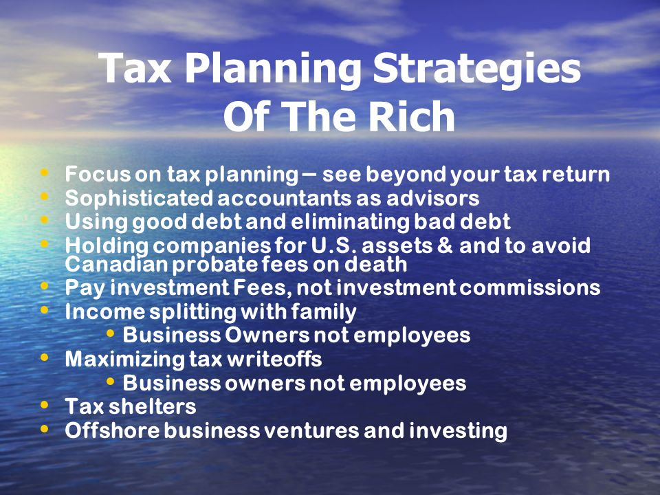 Tax Planning Strategies Of The Rich Focus on tax planning – see beyond your tax return Sophisticated accountants as advisors Using good debt and elimi