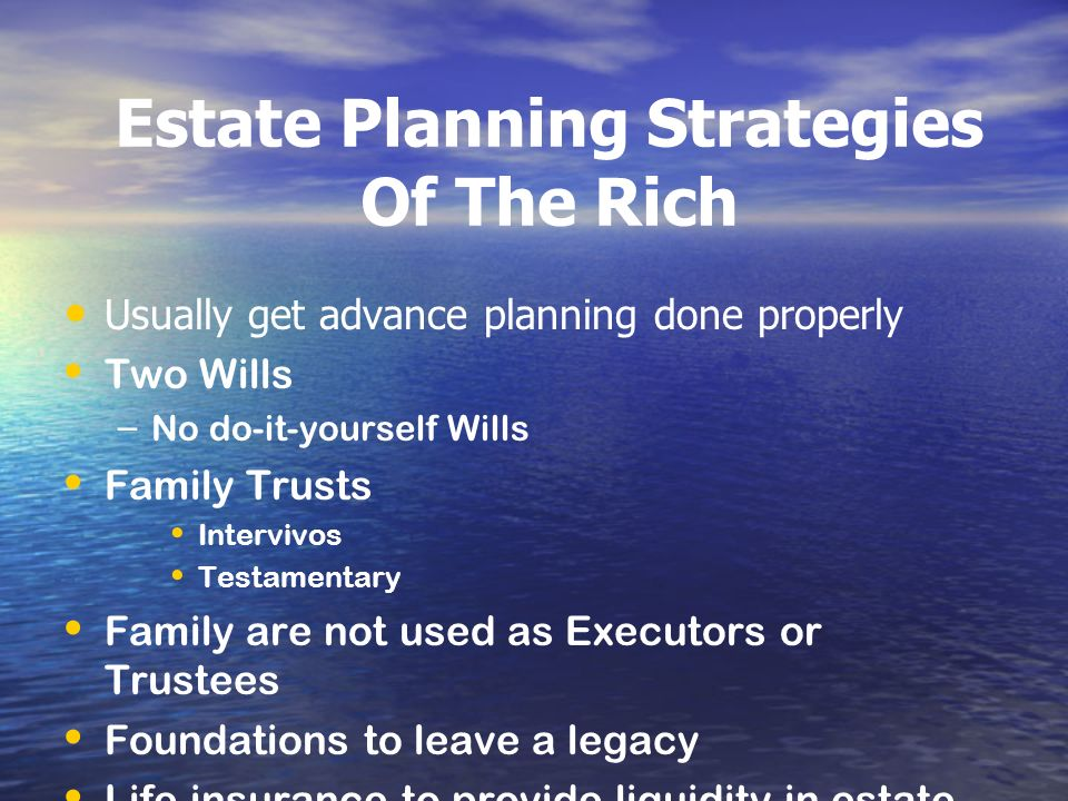 Estate Planning Strategies Of The Rich Usually get advance planning done properly Two Wills – – No do-it-yourself Wills Family Trusts Intervivos Testa