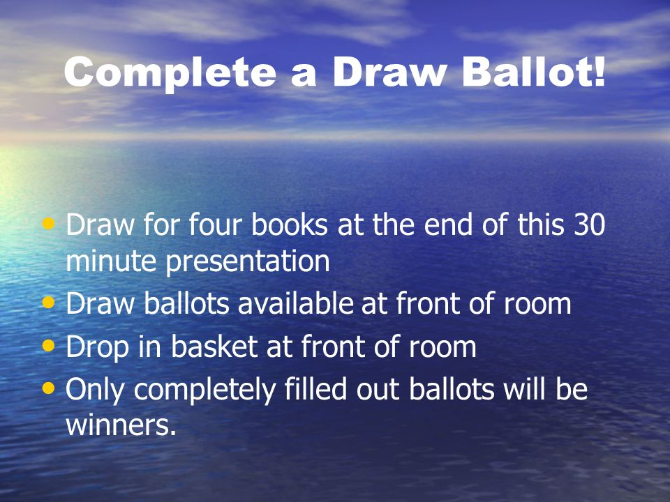 Complete a Draw Ballot! Draw for four books at the end of this 30 minute presentation Draw ballots available at front of room Drop in basket at front