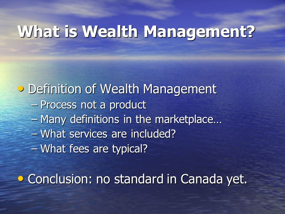 What is Wealth Management? Definition of Wealth Management Definition of Wealth Management –Process not a product –Many definitions in the marketplace