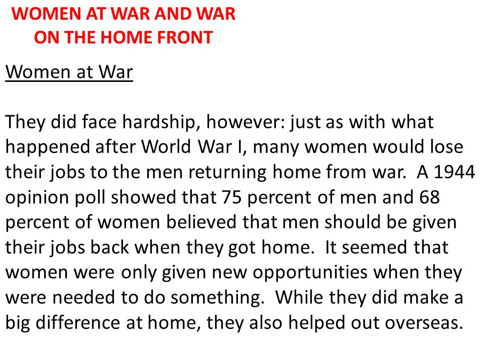 WOMEN AT WAR AND WAR ON THE HOME FRONT Women at War They did face hardship, however: just as with what happened after World War I, many women would lo