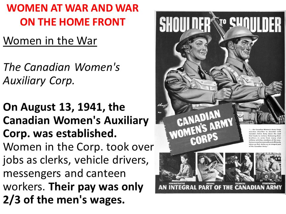 WOMEN AT WAR AND WAR ON THE HOME FRONT Women in the War The Canadian Women's Auxiliary Corp. On August 13, 1941, the Canadian Women's Auxiliary Corp.