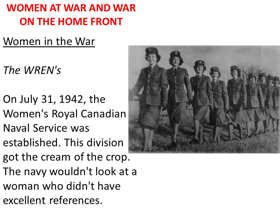 WOMEN AT WAR AND WAR ON THE HOME FRONT Women in the War The WREN's On July 31, 1942, the Women's Royal Canadian Naval Service was established. This di