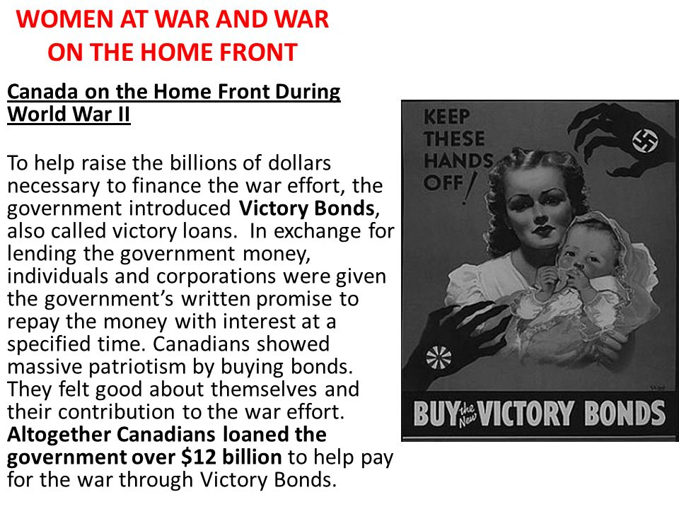 WOMEN AT WAR AND WAR ON THE HOME FRONT Canada on the Home Front During World War II To help raise the billions of dollars necessary to finance the war