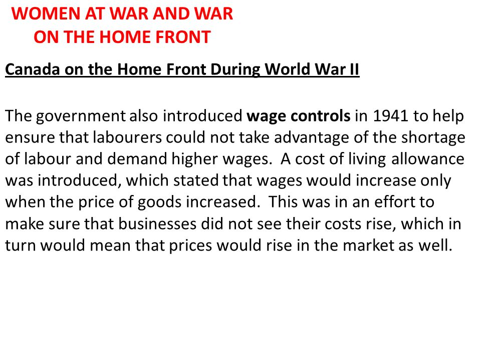 WOMEN AT WAR AND WAR ON THE HOME FRONT Canada on the Home Front During World War II The government also introduced wage controls in 1941 to help ensur