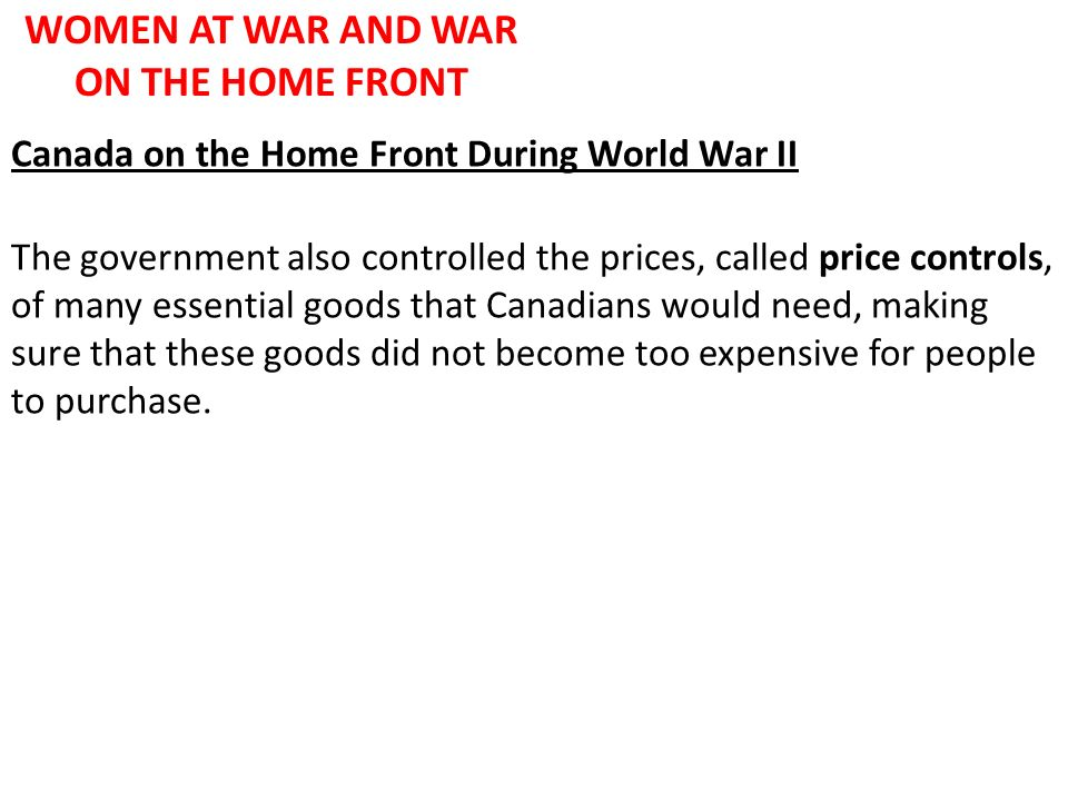 WOMEN AT WAR AND WAR ON THE HOME FRONT Canada on the Home Front During World War II The government also controlled the prices, called price controls,