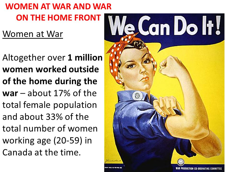 WOMEN AT WAR AND WAR ON THE HOME FRONT Women at War Altogether over 1 million women worked outside of the home during the war – about 17% of the total
