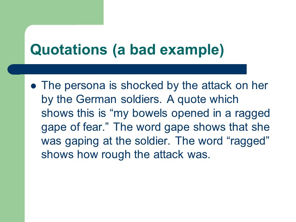 Quotations (a bad example) The persona is shocked by the attack on her by the German soldiers. A quote which shows this is my bowels opened in a ragge