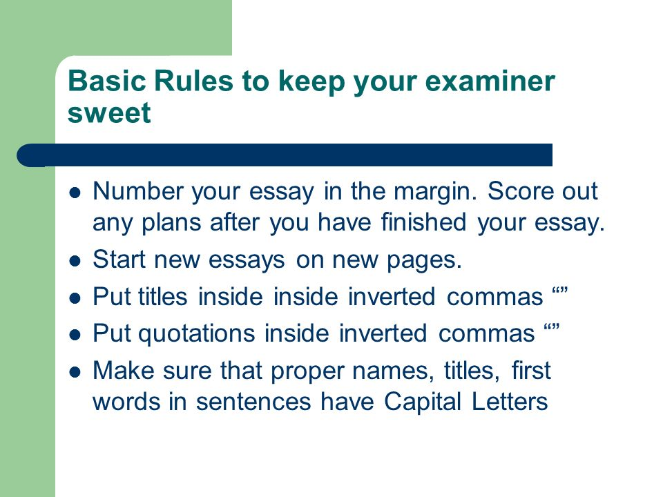 Basic Rules to keep your examiner sweet Number your essay in the margin. Score out any plans after you have finished your essay. Start new essays on n