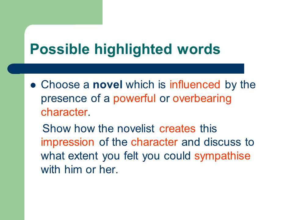 Possible highlighted words Choose a novel which is influenced by the presence of a powerful or overbearing character. Show how the novelist creates th