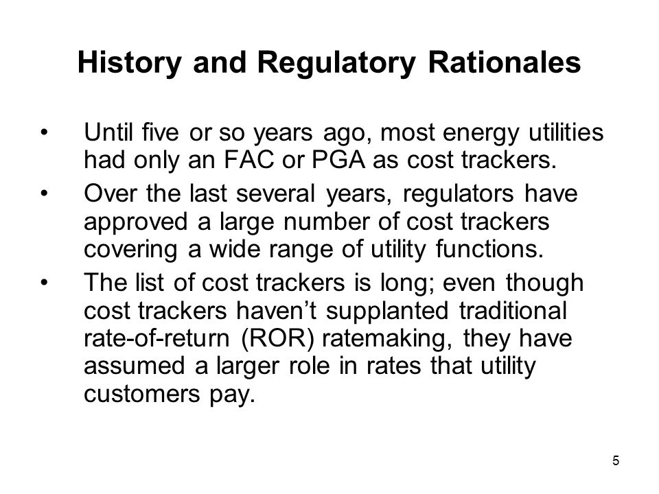 6 History and Regulatory Rationales -- continued Regulators generally apply a three-part test for cost trackers, at least until the last several years; costs have to be: Largely outside the control of a utility, Unpredictable and volatile, and Substantial and recurring.