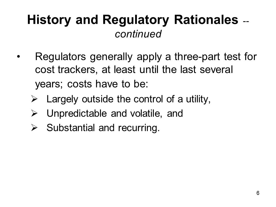 7 History and Regulatory Rationales -- continued Historically, regulators required all three conditions before a utility could hope to have costs recovered through a tracker.