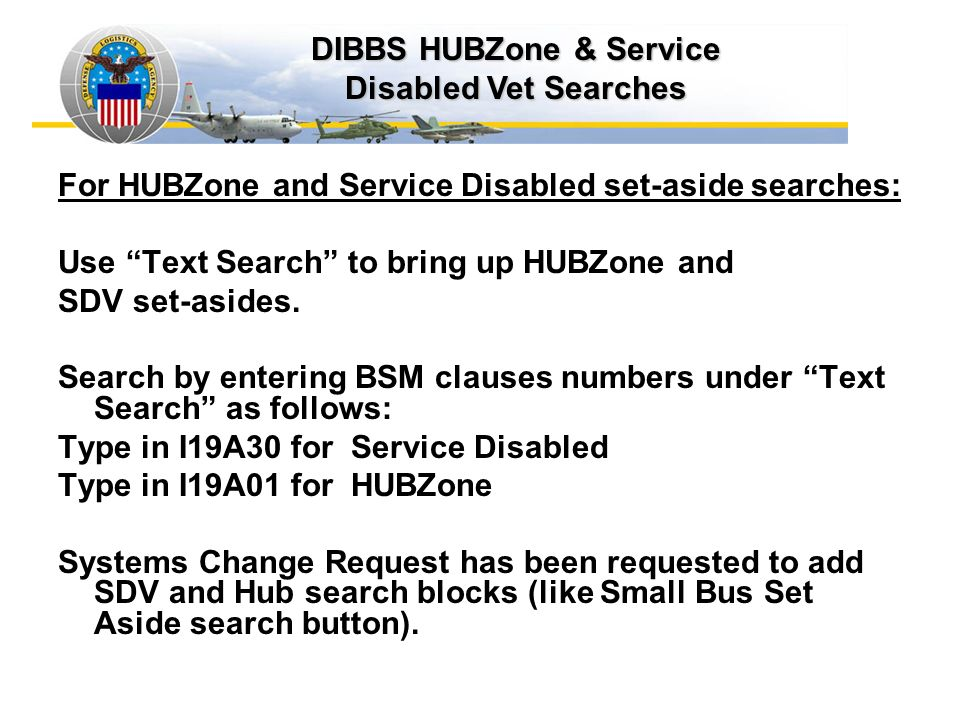 For HUBZone and Service Disabled set-aside searches: Use Text Search to bring up HUBZone and SDV set-asides. Search by entering BSM clauses numbers un