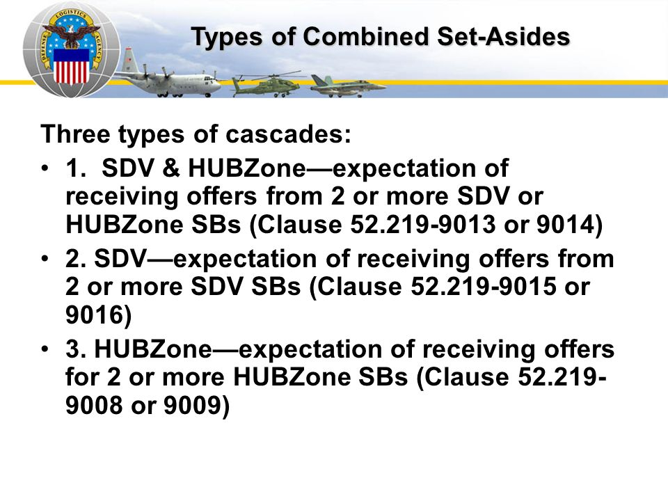 Types of Cascading Solicitations Three types of cascades: 1. SDV & HUBZoneexpectation of receiving offers from 2 or more SDV or HUBZone SBs (Clause 52