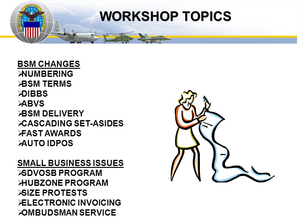 Auto IDPOs WORKSHOP TOPICS BSM CHANGES NUMBERING BSM TERMS DIBBS ABVS BSM DELIVERY CASCADING SET-ASIDES FAST AWARDS AUTO IDPOS SMALL BUSINESS ISSUES S