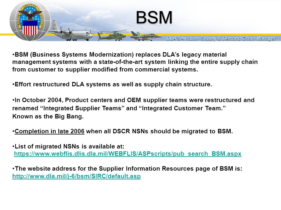 BSMBSM DLA's Aviation Supply & Demand Chain Manager BSM (Business Systems Modernization) replaces DLAs legacy material management systems with a state