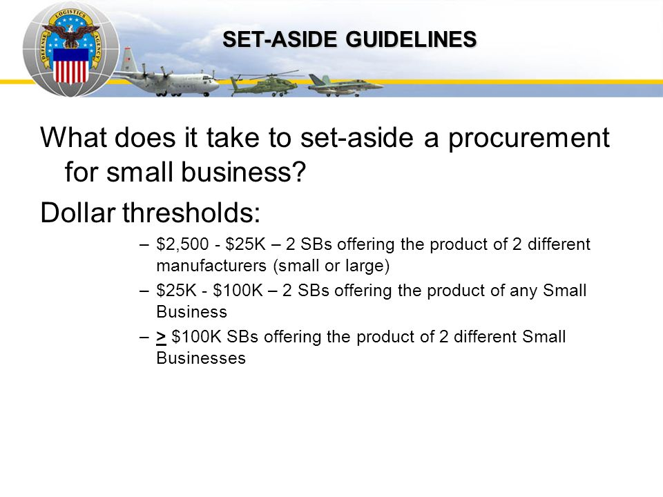 Auto IDPOs What does it take to set-aside a procurement for small business? Dollar thresholds: –$2,500 - $25K – 2 SBs offering the product of 2 differ