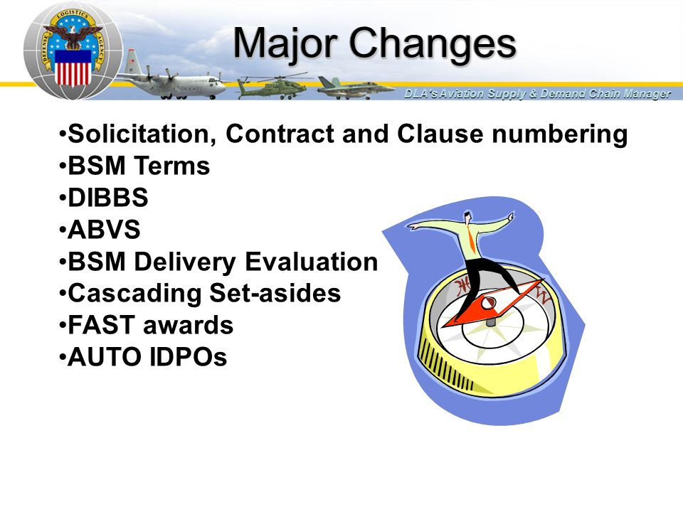 Major Changes DLA's Aviation Supply & Demand Chain Manager Solicitation, Contract and Clause numbering BSM Terms DIBBS ABVS BSM Delivery Evaluation Ca