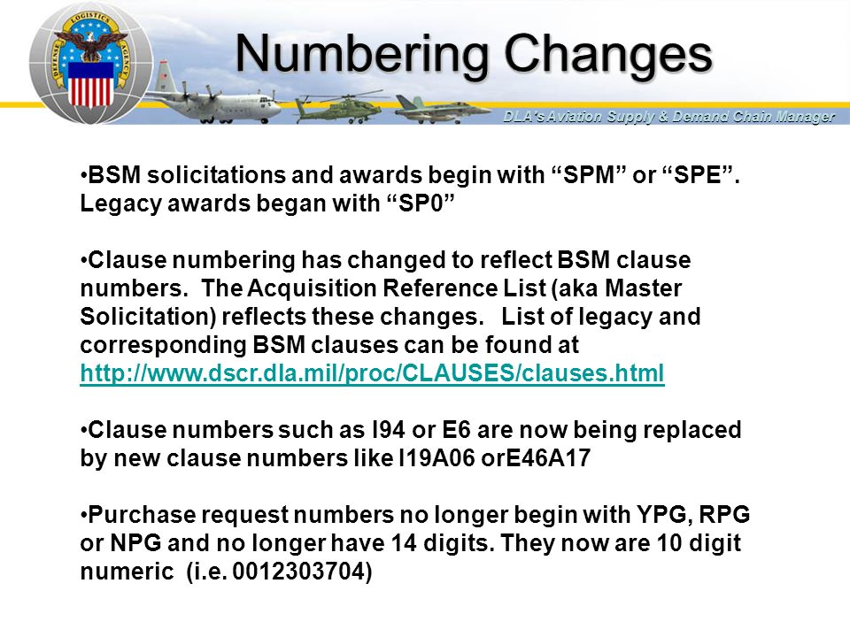 Numbering Changes DLA's Aviation Supply & Demand Chain Manager BSM solicitations and awards begin with SPM or SPE. Legacy awards began with SP0 Clause