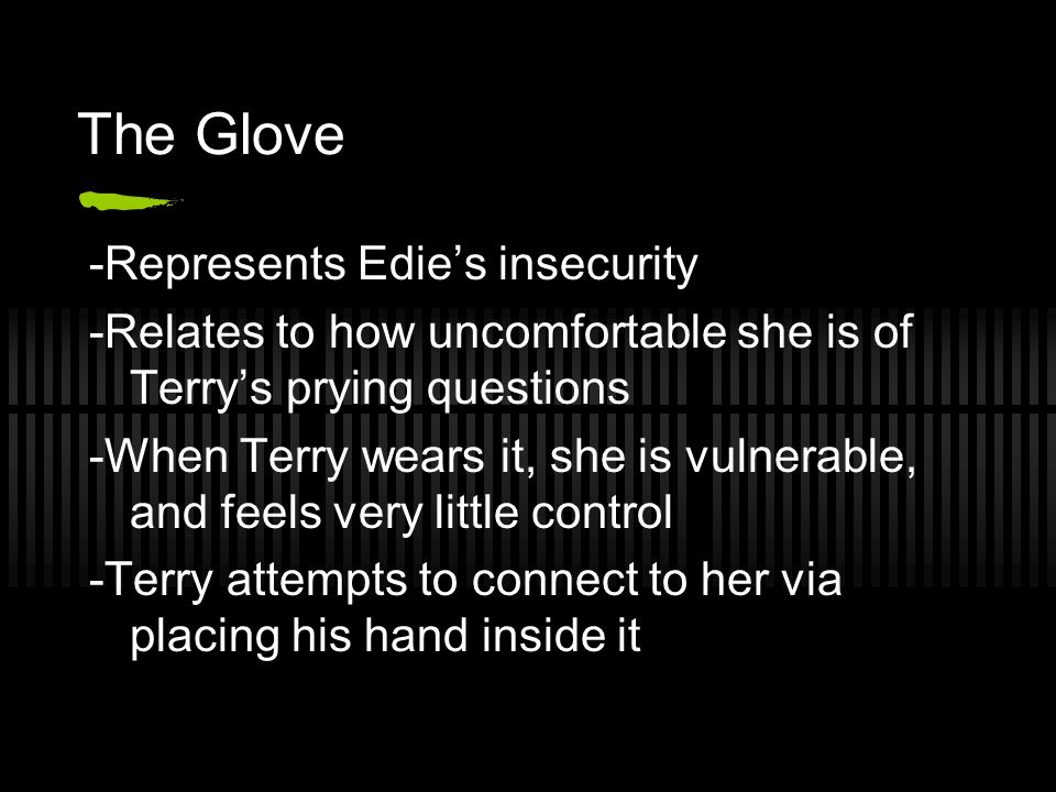 The Glove -Represents Edies insecurity -Relates to how uncomfortable she is of Terrys prying questions -When Terry wears it, she is vulnerable, and feels very little control -Terry attempts to connect to her via placing his hand inside it