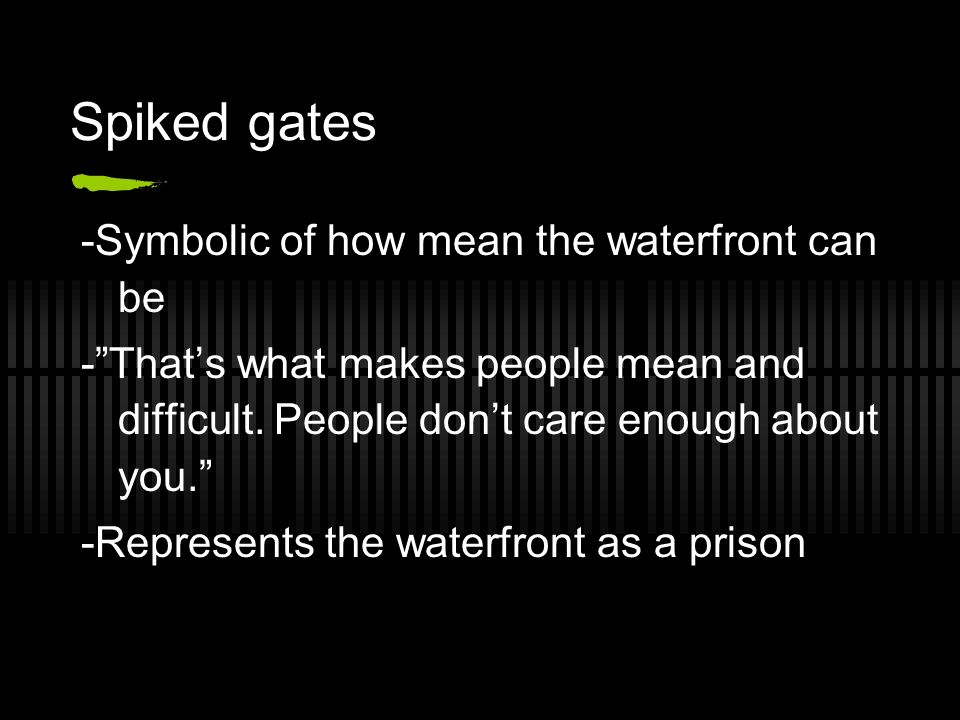 Spiked gates -Symbolic of how mean the waterfront can be -Thats what makes people mean and difficult.