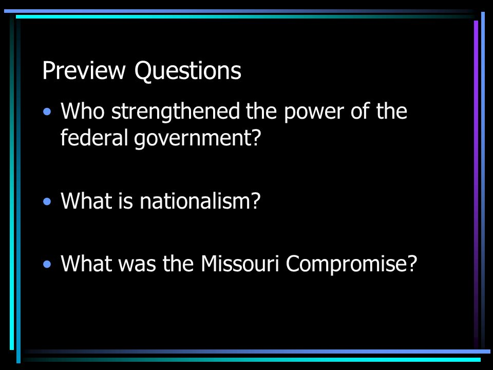 Preview Questions Who strengthened the power of the federal government? What is nationalism? What was the Missouri Compromise?