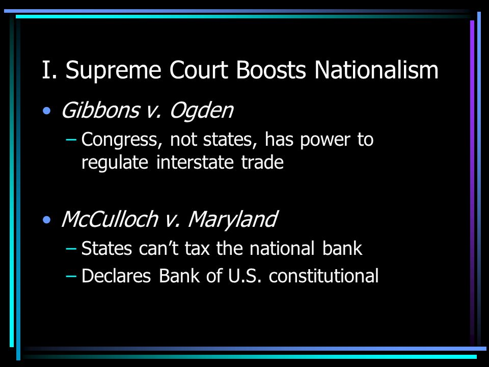 I. Supreme Court Boosts Nationalism Gibbons v. Ogden –Congress, not states, has power to regulate interstate trade McCulloch v. Maryland –States cant