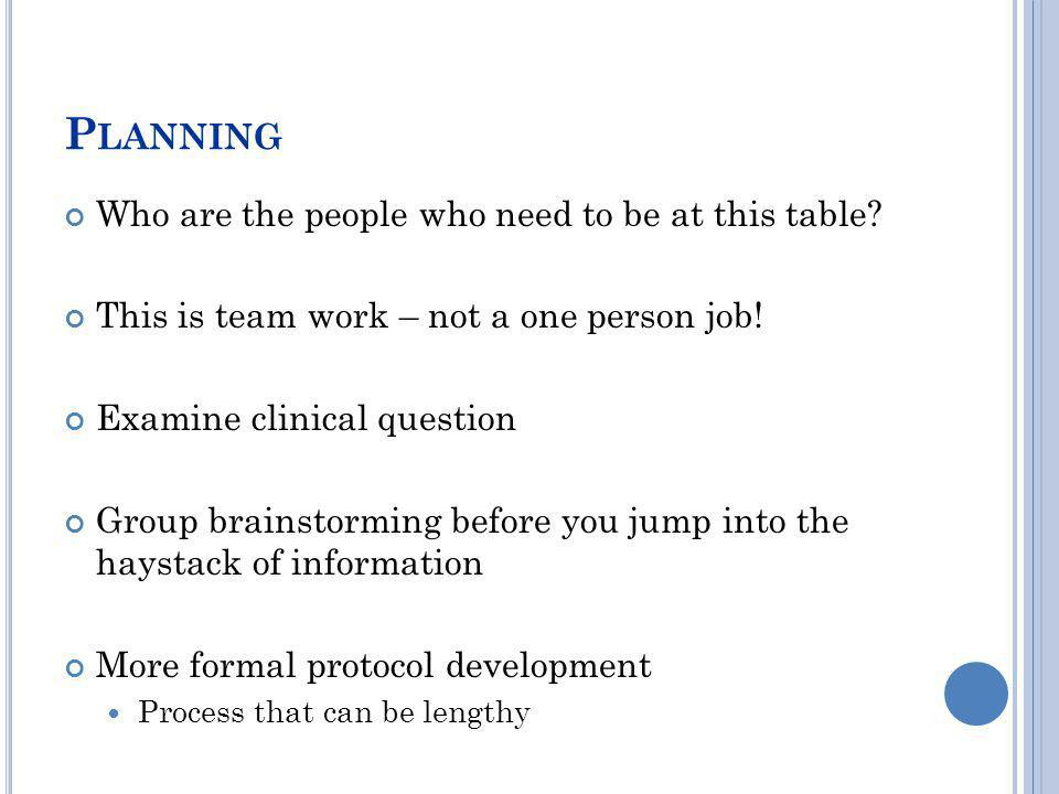 P LANNING Who are the people who need to be at this table? This is team work – not a one person job! Examine clinical question Group brainstorming bef