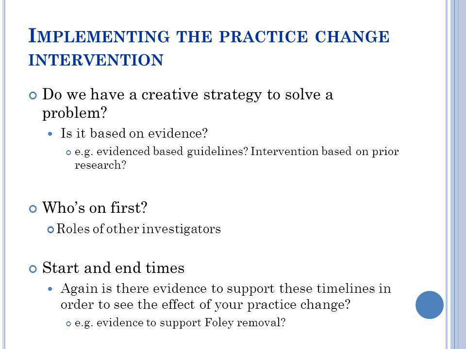 I MPLEMENTING THE PRACTICE CHANGE INTERVENTION Do we have a creative strategy to solve a problem? Is it based on evidence? e.g. evidenced based guidel