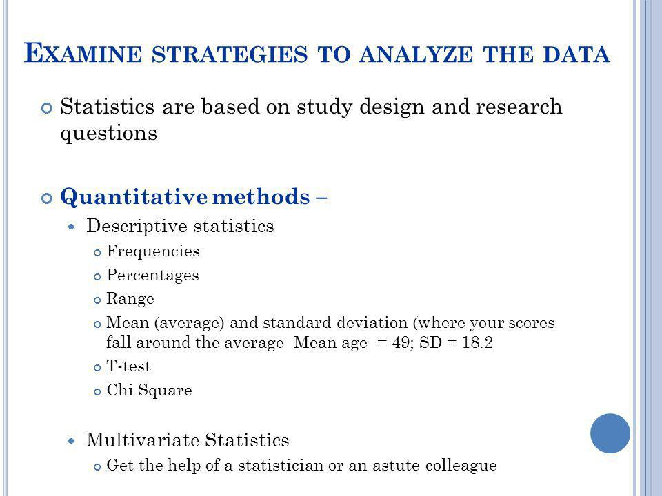 E XAMINE STRATEGIES TO ANALYZE THE DATA Statistics are based on study design and research questions Quantitative methods – Descriptive statistics Freq