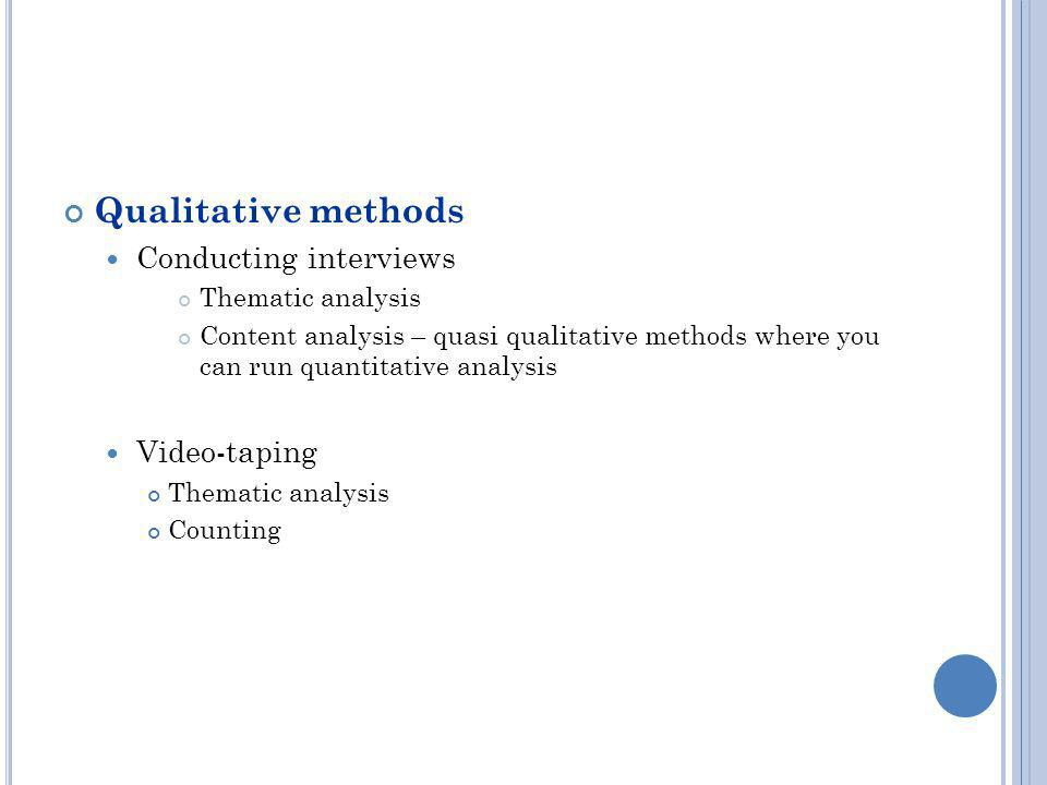 Qualitative methods Conducting interviews Thematic analysis Content analysis – quasi qualitative methods where you can run quantitative analysis Video