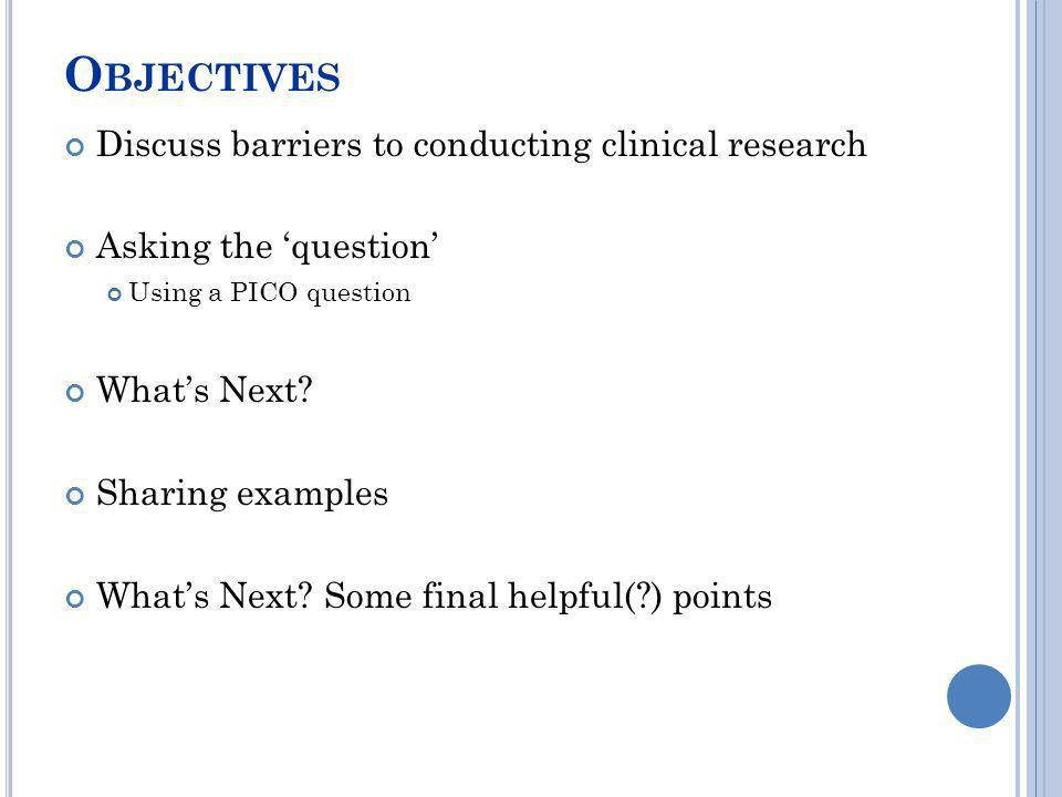 O BJECTIVES Discuss barriers to conducting clinical research Asking the question Using a PICO question Whats Next? Sharing examples Whats Next? Some f