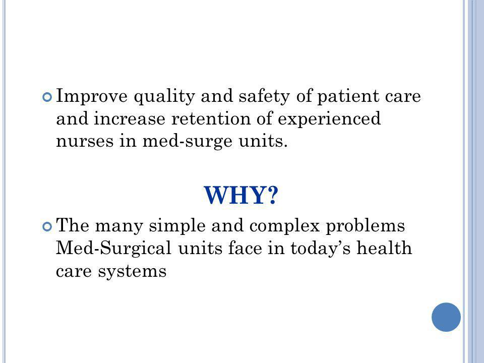 Improve quality and safety of patient care and increase retention of experienced nurses in med-surge units. WHY? The many simple and complex problems